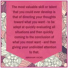 The most valuable skill or talent that you could ever develop, is ..................Abraham Hicks