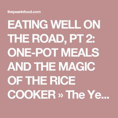 EATING WELL ON THE ROAD, PT 2: ONE-POT MEALS AND THE MAGIC OF THE RICE COOKER » The Year In Food