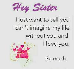 """""""Hey Sister, I just want to tell you I can't imagine my life without you and I love you so much!"""""""
