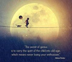 """The secret of genius is to carry the spirit of the child into old age, which means never losing your enthusiasm or unquenchable curiosity,""  Aldous Huxley."