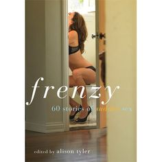 @Cleis Press & Viva Editions's Frenzy by @Alison Tyler 60 Stories of Sudden Sex , $17.10 What happens when you can't say no? What happens when desire trumps restraint & a seemingly innocent glance triggers a red-hot, clothes-in-a-heap quickie? Short in length but long on arousal, the stories in this collection take place anywhere and any time the mood strikes. $Cleis Press & Viva Editions (http://www.dallasnovelty.com/frenzy-60-stories-of-sudden-sex-book-by-alison-tyler/)