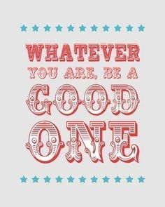 """Whatever you are, be a good one."" Abraham Lincoln"