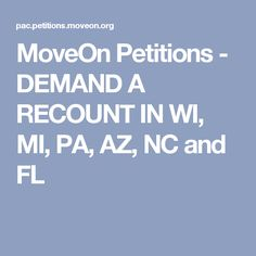 MoveOn Petitions - DEMAND A RECOUNT IN WI, MI, PA, AZ, NC and FL