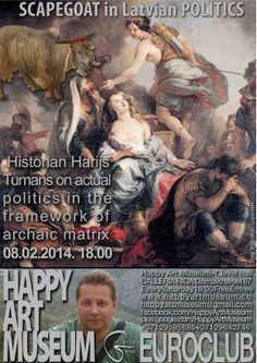 HAPPY ART MUSEUM EUROCLUB 2014!                       ANTHROPOLOGY&POLITICS                                                  GALLERIA RIGA, Dzirnavu 67, LĪMENIS/УРОВЕНЬ/LEVEL 7 08.02.2014.  18.00                 SCAPEGOAT IN POLITICS      SCAPEGOAT AND OTHER RITUALS.  Historian Harijs Tumans on actual politics in the framework of archaic matrix GRĒKĀZIS UN CITI RITUĀLI.  КОЗЕЛ ОТПУЩЕНИЯ И ДРУГИЕ РИТУАЛЫ.  Dags Vidulejs +37129595885, happyartmuseum@gmail.com