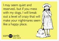 I may seem quiet and reserved.. but if you mess with my dogs, I will break out a level of crazy that will make your nightmares seem like a happy place.