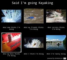 Said i m going kayaking - What people think I do, What I really do