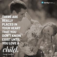 There are really places in your heart that you don't know exist until you love a child. - Anne Lamott