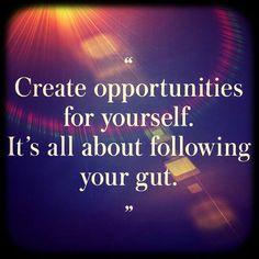 """""""Creat opportunities for yourself, its all about following your gut"""""""