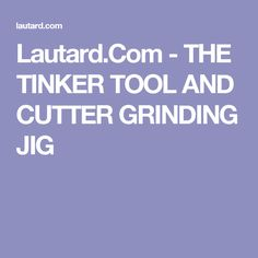 Lautard.Com - THE TINKER TOOL AND CUTTER GRINDING JIG