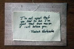 I'm not upset that you lied to me. I'm upset that from now on I can't believe you. - Friedrich Nietzsche