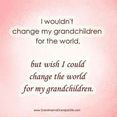 Wish I could change the world for my grandchildren.