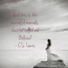 """And this is the marvel of marvels, that he called me Beloved . . ."" C.S. Lewis, The Last Battle"