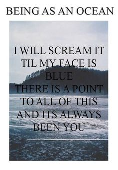 """I will scream it till my face is blue; there is a point to all of this and it's always been you"" - Being As An Ocean"