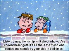 Friendship quote.  Linus - Charlie Brown -Peanuts--I am learning that this is very true. Every day I know who my real friends are and its not the people I knew first.