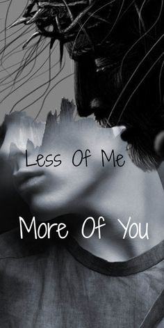 Less of me and More Of You Jesus ♥