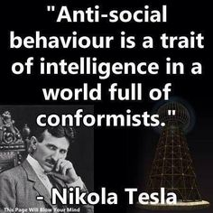 Anti-social behaviour is a trait of intelligence in a world full of conformists. ~Nikola Tesla (1856–1943) quote