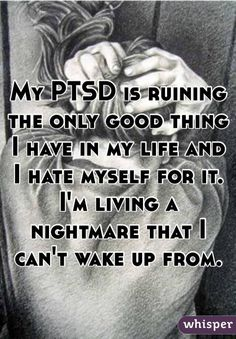My PTSD is ruining the only good thing I have in my life and I hate myself for it. I'm living a nightmare that I can't wake up from.