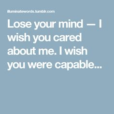 Lose your mind — I wish you cared about me. I wish you were capable...