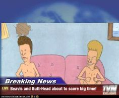 Breaking News - Beavis and Butt-Head about to score big time!