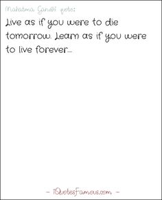 Famous life quotes - Mahatma Gandhi  - Live as if you were to die tomorrow. Learn as if you were to live forever.