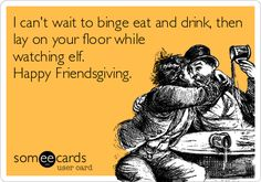 I can't wait to binge eat and drink, then lay on your floor while watching elf. Happy Friendsgiving.