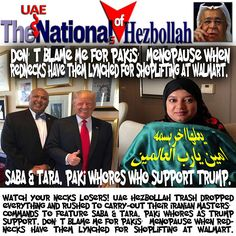 Watch Your Necks Losers! UAE Hezbollah Trash dropped everything and rushed to carry-out their Iranian Masters' commands to feature Saba & Tara. Paki Whores as Trump Support. DON'T blame me for Pakis' Menopause when Rednecks have them lynched for shoplifting at Walmart.  يعلها اخر بسمه امين يارب العالمين