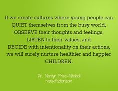 If we create cultures where young people can quiet themselves from the busy world, observe their thoughts and feelings, listen to their values, and decide with intentionality on their actions, we will surely nurture healthier and happier children.