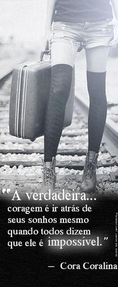 A verdadeira coragem é ir atrás de seus sonhos mesmo quando todos dizem que ele é impossível. Cora Coralina