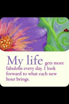 My life gets more fabulous every day. I look forward to what each new hour brings.