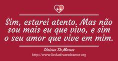 Sim, estarei atento. Mas não sou mais eu que vivo, e sim o seu amor que vive em mim. http://www.lindasfrasesdeamor.org/autor/vinicius-de-moraes