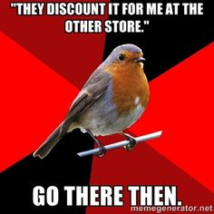 """""""They discount it for me at the other store."""" GO THERE THEN.   Retail Robin (Ha! I don't work in retail, but I can understand how irritating this would get!)"""