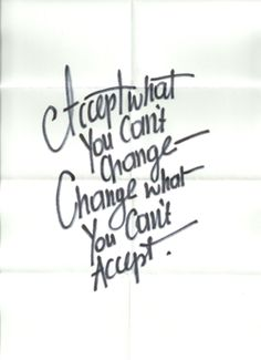 Accept what you can't change--Change what you can't accept.