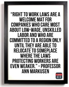 """""""Right to work laws are a welcome mat for companies who care more about low-wage, unskilled labor and who are committed to a region only until they are able to relocate to someplace where the laws protecting workers are even weaker"""""""