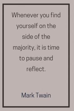 Whenever you find yourself on the side of the majority, it is time to pause and reflect. Mark Twain