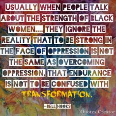 """Bell Hooks Quote: """"Usually when people talk about the strength of black women. they ignore the reality that to be strong in the face of oppression is not the same as overcoming oppression, that endurance is not to be confused with transformation. People Talk, My People, Black Feminist Thought, Bell Hooks, Audre Lorde, Motivational Quotes, Inspirational Quotes, Black Quotes, Feminist Quotes"""