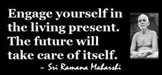 """""""Engange yourself in the living present. The future will take care of itself. Om Namah Shivaya, Words Quotes, Life Quotes, Sayings, Ramana Maharshi, Positive Mantras, Awakening Quotes, Buddha Quote, Self Realization"""