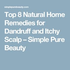 Top 8 Natural Home Remedies for Dandruff and Itchy Scalp – Simple Pure Beauty