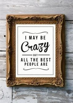 I may be crazy, but all the best people are