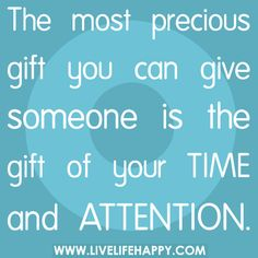 The most precious gift you can give someone is the gift of your time and attention.