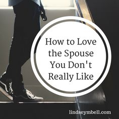 Tips on how to love the spouse you don't really like #marriage