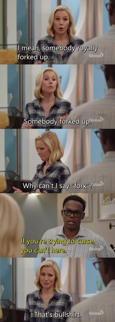 """Eleanor: I mean, somebody royally forked up. Somebody forked up. Why can't I say """"fork""""? Chidi: If you're trying to curse, you can't here. Eleanor: That's bullshirt. (The Good Place)"""