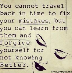 You cannot #travel back in time to fix your #mistakes, but you can learn from them and #forgive yourself for not knowing better.