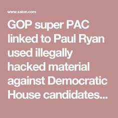 GOP super PAC linked to Paul Ryan used illegally hacked material against Democratic House candidates: report - Salon.com