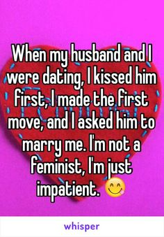 When my husband and I were dating, I kissed him first, I made the first move, and I asked him to marry me. I'm not a feminist, I'm just impatient.