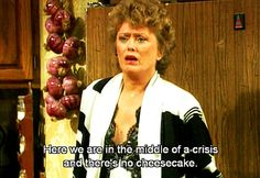 """We are in the middle of a crisis and there's no cheesecake""- Blanche Devereaux"