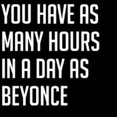 """You Have As Many Hours In a Day as Beyonce""     More motivation (& hilarity) at: http://intothegloss.com/2013/12/funny-motivational-quotes/"