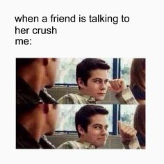 When your friend is taking to her crush!