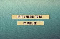 if it's meant to be, it'll be