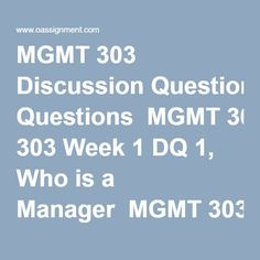 MGMT 303 Discussion Questions  MGMT 303 Week 1 DQ 1, Who is a Manager  MGMT 303 Week 1 DQ 2, Managerial Ethics  MGMT 303 Week 2 DQ 1, Business Decisions  MGMT 303 Week 2 DQ 2, Performing a SWOT Analysis  MGMT 303 Week 3 DQ 1, Multiculturalism and Diversity  MGMT 303 Week 3 DQ 2, Small Business Ventures  MGMT 303 Week 4 DQ 1, Job Specialization  MGMT 303 Week 4 DQ 2, Resistance to Change  MGMT 303 Week 5 DQ 1, Human Resource Management  MGMT 303 Week 5 DQ 2, Motivation and Performance  MGMT…