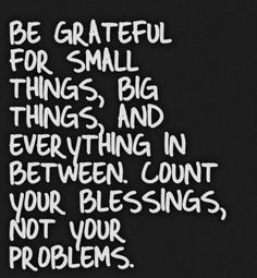 Be grateful for small things, big things and everything in between. Count your blessings, not your problems.